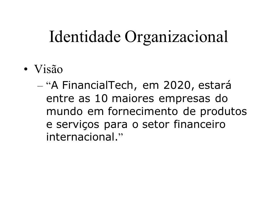 Identidade Organizacional Visão – A FinancialTech, em 2020, estará entre as 10 maiores empresas do mundo em fornecimento de produtos e serviços para o setor financeiro internacional.