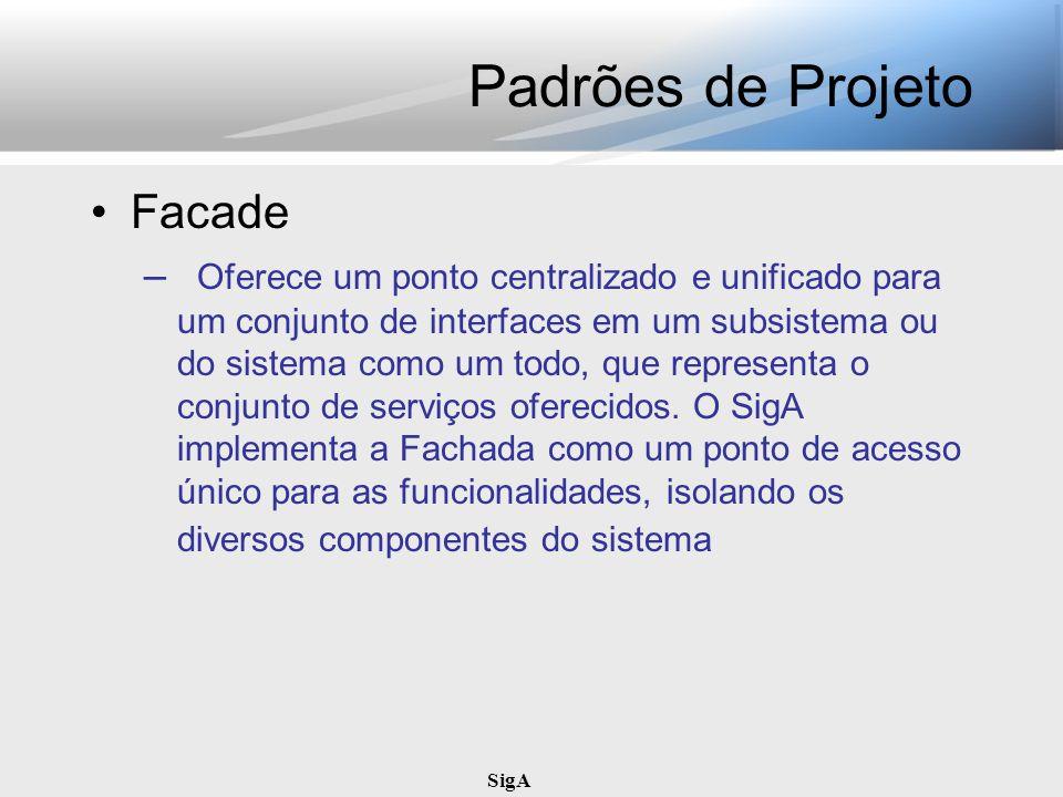 SigA Padrões de Projeto Facade – Oferece um ponto centralizado e unificado para um conjunto de interfaces em um subsistema ou do sistema como um todo,