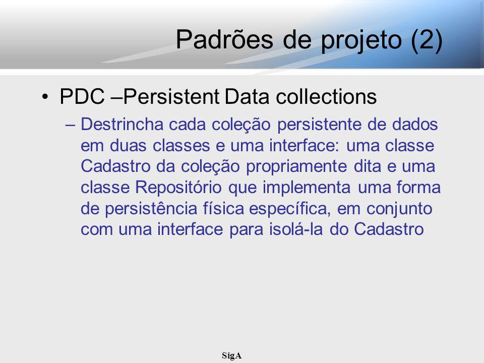 SigA Padrões de projeto (2) PDC –Persistent Data collections –Destrincha cada coleção persistente de dados em duas classes e uma interface: uma classe