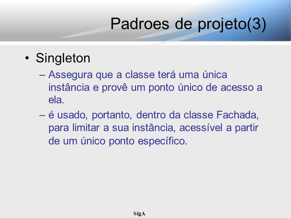 SigA Padroes de projeto(3) Singleton –Assegura que a classe terá uma única instância e provê um ponto único de acesso a ela. –é usado, portanto, dentr