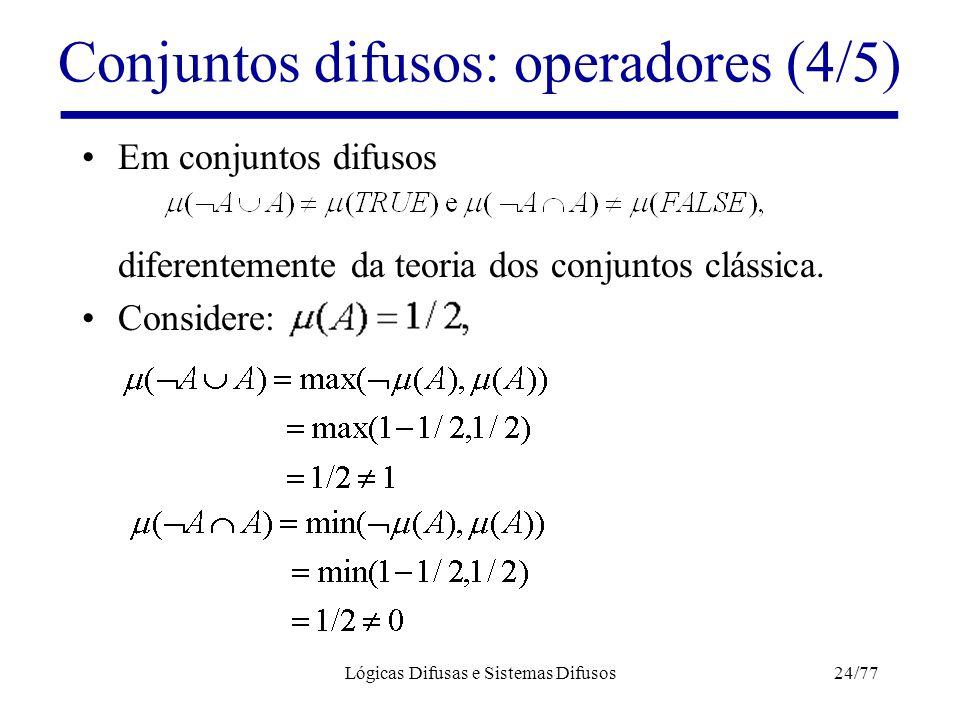 Lógicas Difusas e Sistemas Difusos24/77 Conjuntos difusos: operadores (4/5) Em conjuntos difusos diferentemente da teoria dos conjuntos clássica. Cons