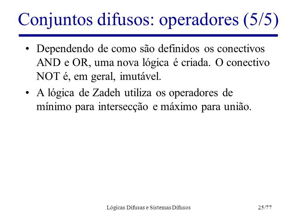Lógicas Difusas e Sistemas Difusos25/77 Conjuntos difusos: operadores (5/5) Dependendo de como são definidos os conectivos AND e OR, uma nova lógica é