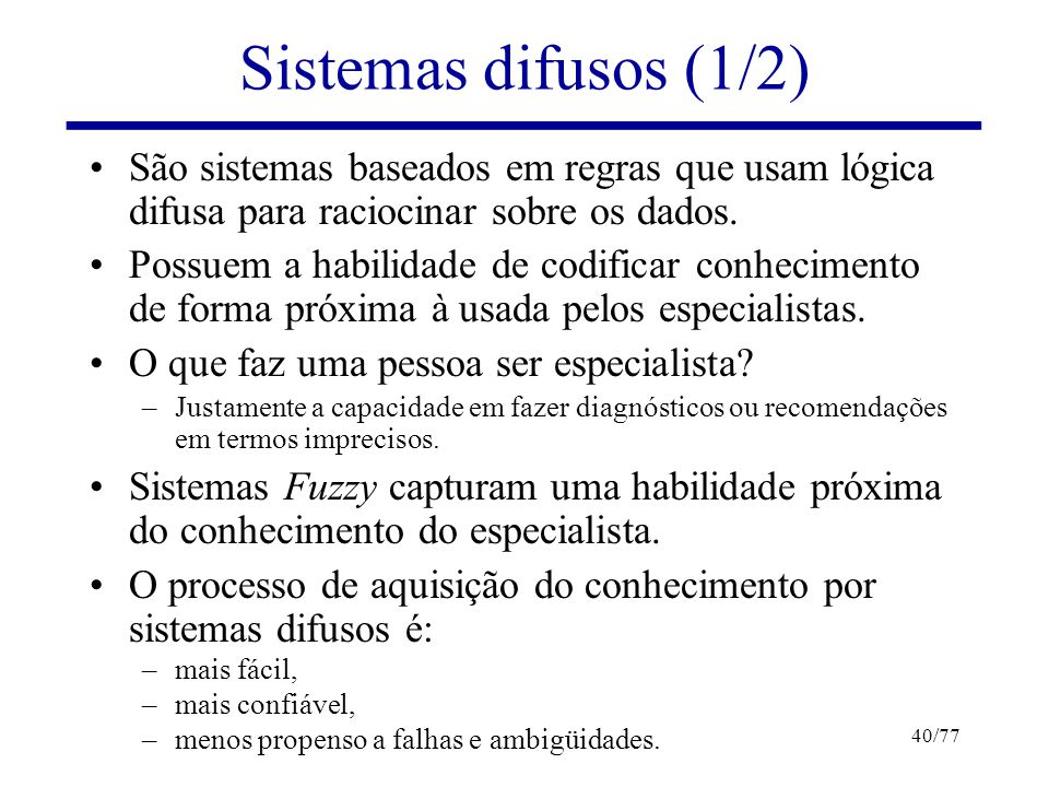 Lógicas Difusas e Sistemas Difusos40/77 Sistemas difusos (1/2) São sistemas baseados em regras que usam lógica difusa para raciocinar sobre os dados.