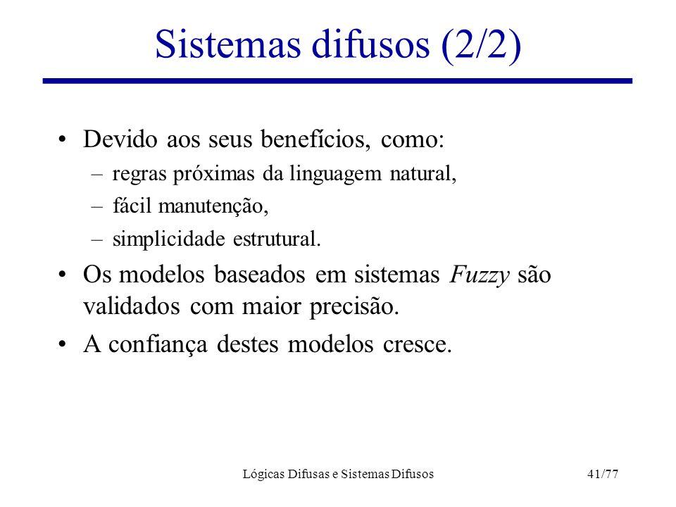 Lógicas Difusas e Sistemas Difusos41/77 Sistemas difusos (2/2) Devido aos seus benefícios, como: –regras próximas da linguagem natural, –fácil manuten