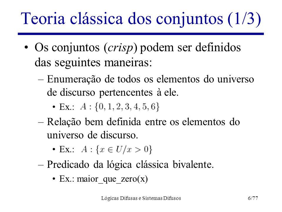 Lógicas Difusas e Sistemas Difusos6/77 Teoria clássica dos conjuntos (1/3) Os conjuntos (crisp) podem ser definidos das seguintes maneiras: –Enumeraçã