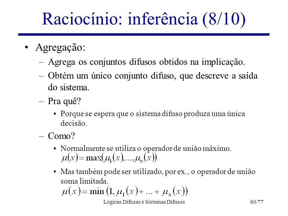 Lógicas Difusas e Sistemas Difusos60/77 Raciocínio: inferência (8/10) Agregação: –Agrega os conjuntos difusos obtidos na implicação. –Obtém um único c