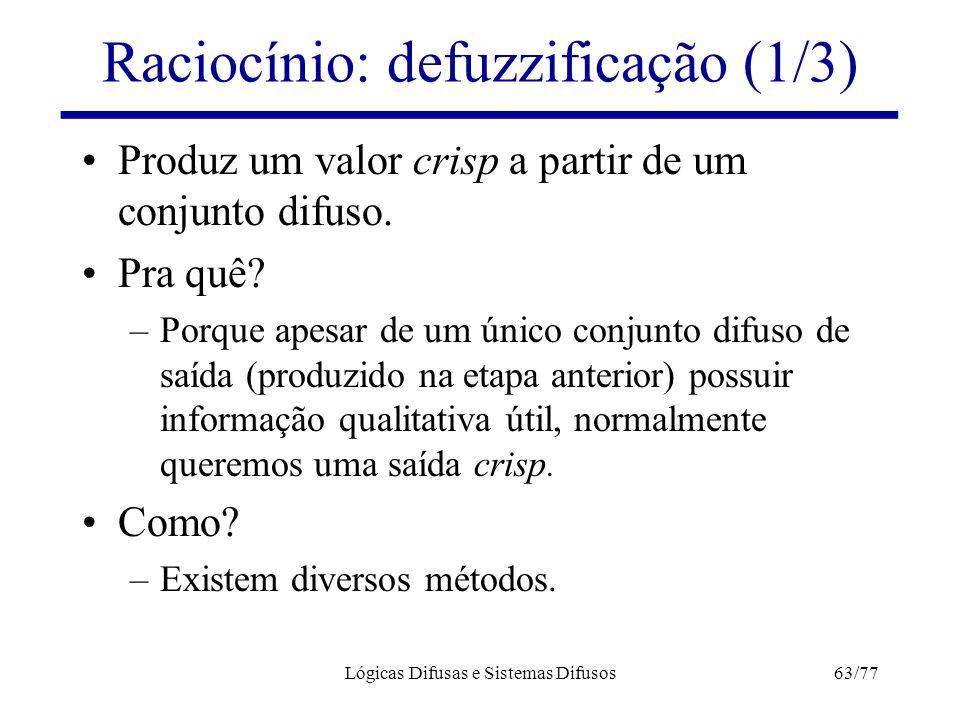 Lógicas Difusas e Sistemas Difusos63/77 Raciocínio: defuzzificação (1/3) Produz um valor crisp a partir de um conjunto difuso. Pra quê? –Porque apesar