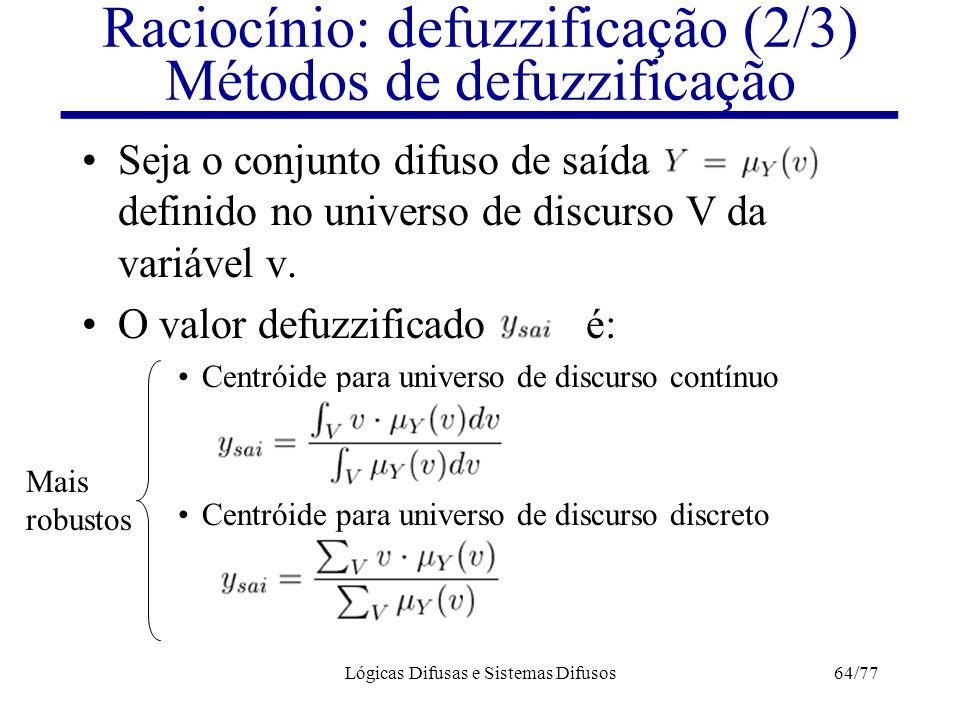 Lógicas Difusas e Sistemas Difusos64/77 Raciocínio: defuzzificação (2/3) Métodos de defuzzificação Seja o conjunto difuso de saída definido no univers