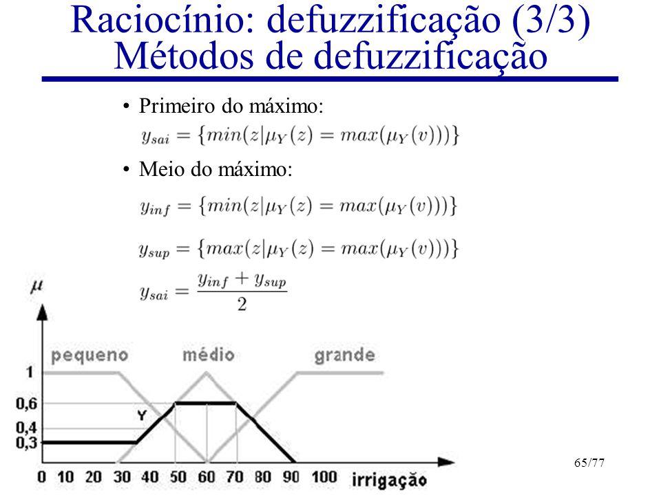 Lógicas Difusas e Sistemas Difusos65/77 Raciocínio: defuzzificação (3/3) Métodos de defuzzificação Primeiro do máximo: Meio do máximo: