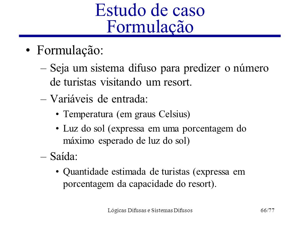 Lógicas Difusas e Sistemas Difusos66/77 Estudo de caso Formulação Formulação: –Seja um sistema difuso para predizer o número de turistas visitando um