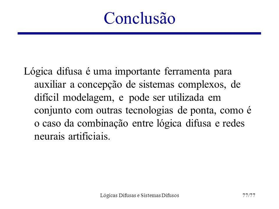 Lógicas Difusas e Sistemas Difusos77/77 Conclusão Lógica difusa é uma importante ferramenta para auxiliar a concepção de sistemas complexos, de difíci