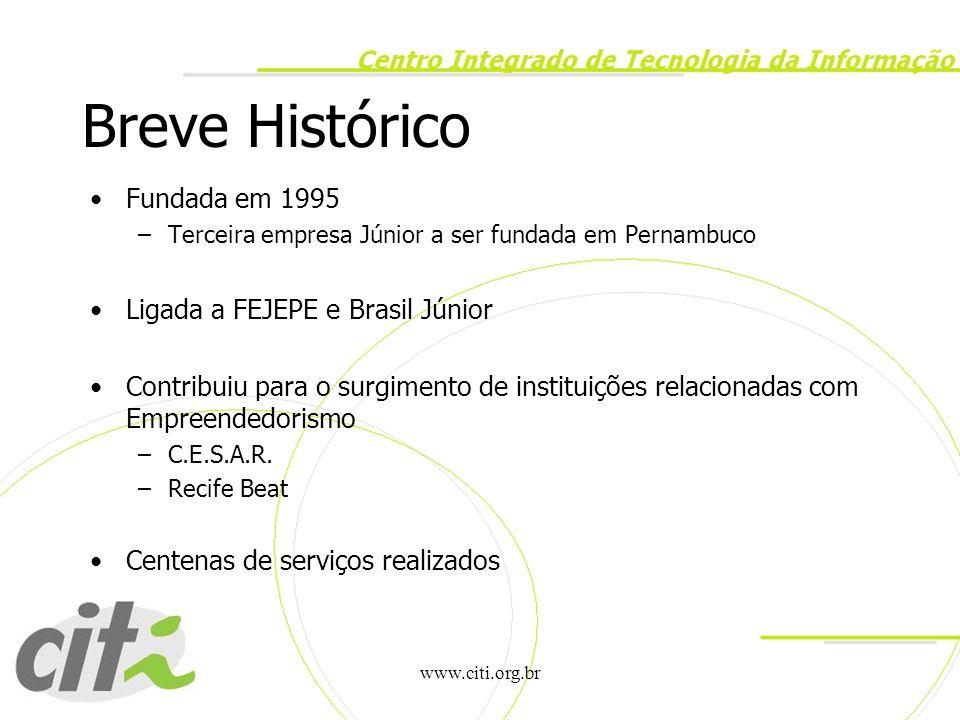 www.citi.org.br Breve Histórico Fundada em 1995 –Terceira empresa Júnior a ser fundada em Pernambuco Ligada a FEJEPE e Brasil Júnior Contribuiu para o