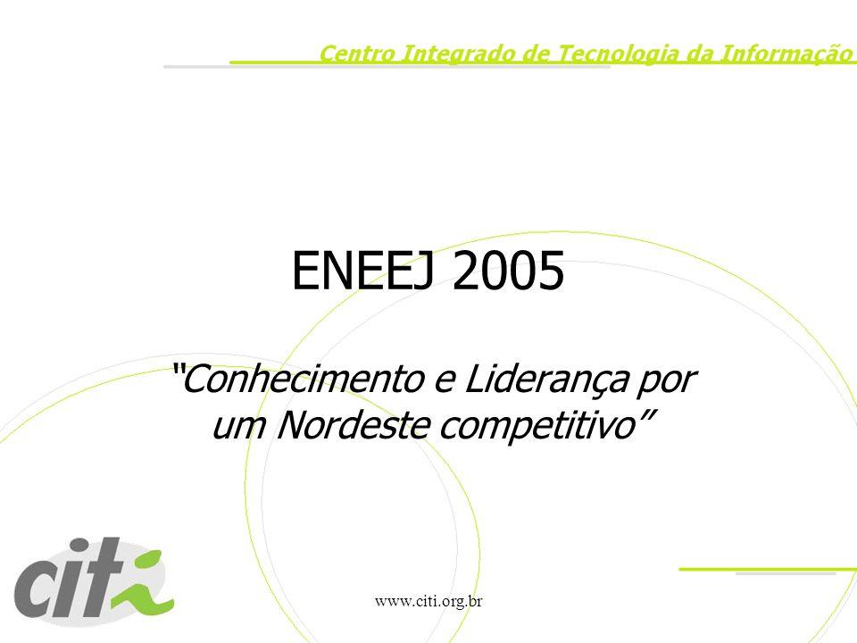 """www.citi.org.br ENEEJ 2005 """"Conhecimento e Liderança por um Nordeste competitivo"""""""