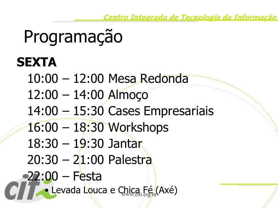 www.citi.org.br Programação SEXTA 10:00 – 12:00 Mesa Redonda 12:00 – 14:00 Almoço 14:00 – 15:30 Cases Empresariais 16:00 – 18:30 Workshops 18:30 – 19: