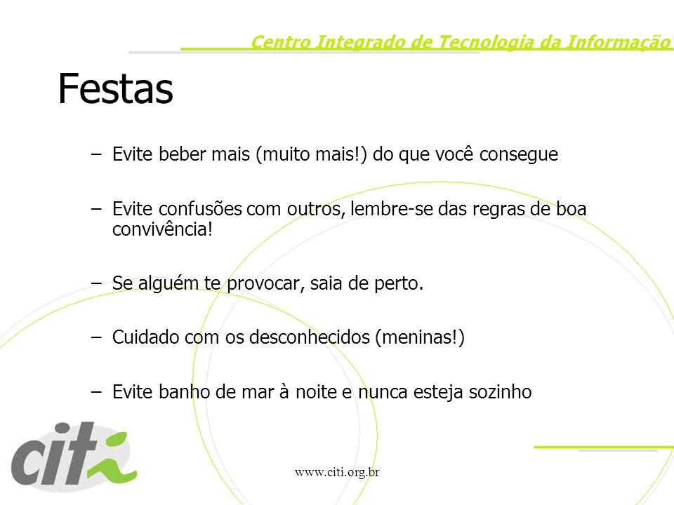 www.citi.org.br Festas –Evite beber mais (muito mais!) do que você consegue –Evite confusões com outros, lembre-se das regras de boa convivência! –Se