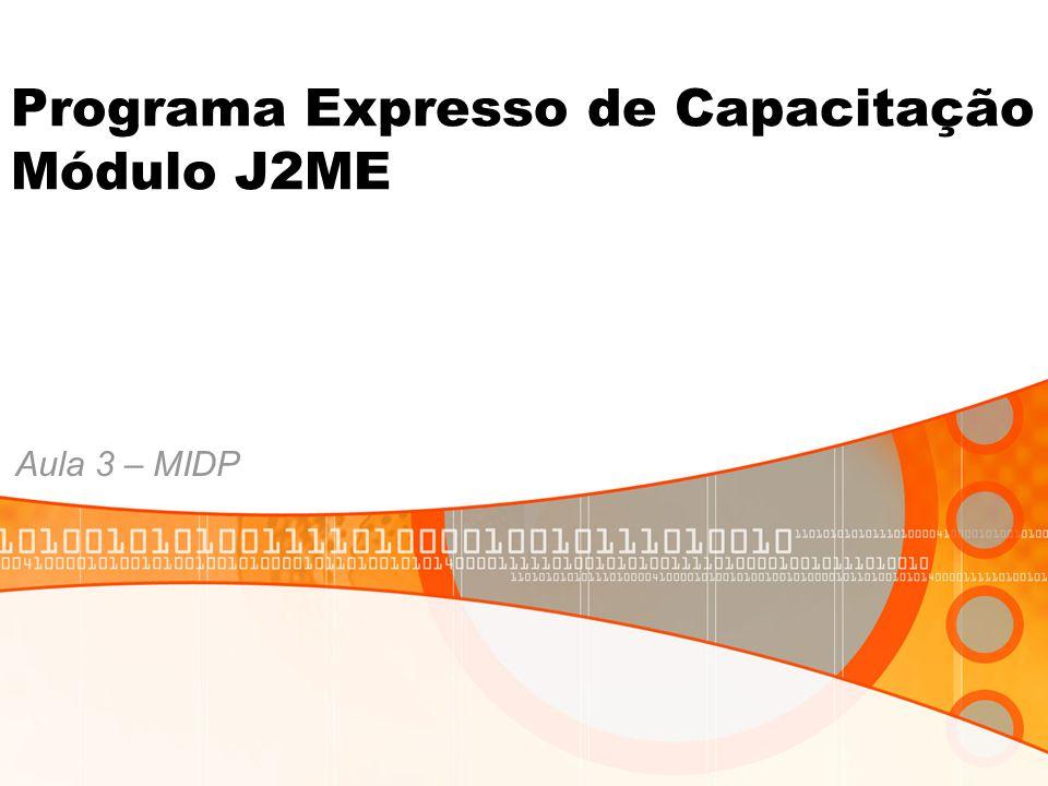 Programa Expresso de Capacitação Módulo J2ME Aula 3 – MIDP
