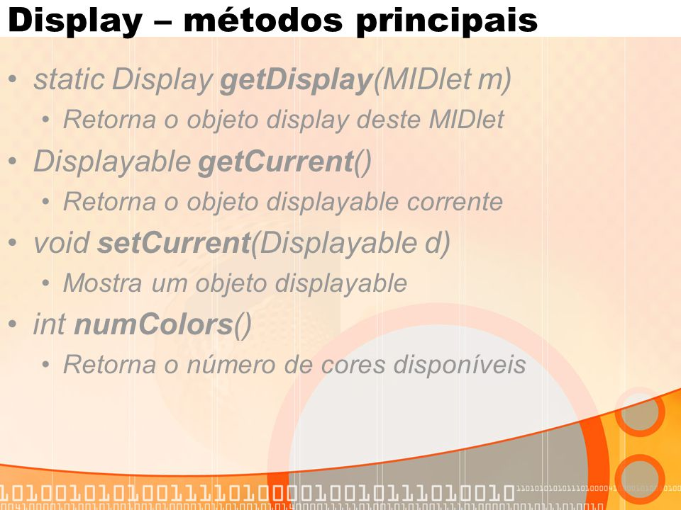 Display – métodos principais static Display getDisplay(MIDlet m) Retorna o objeto display deste MIDlet Displayable getCurrent() Retorna o objeto displ