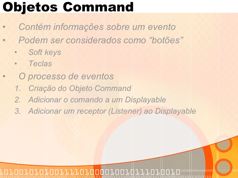 """Objetos Command Contém informações sobre um evento Podem ser considerados como """"botões"""" Soft keys Teclas O processo de eventos 1.Criação do Objeto Com"""