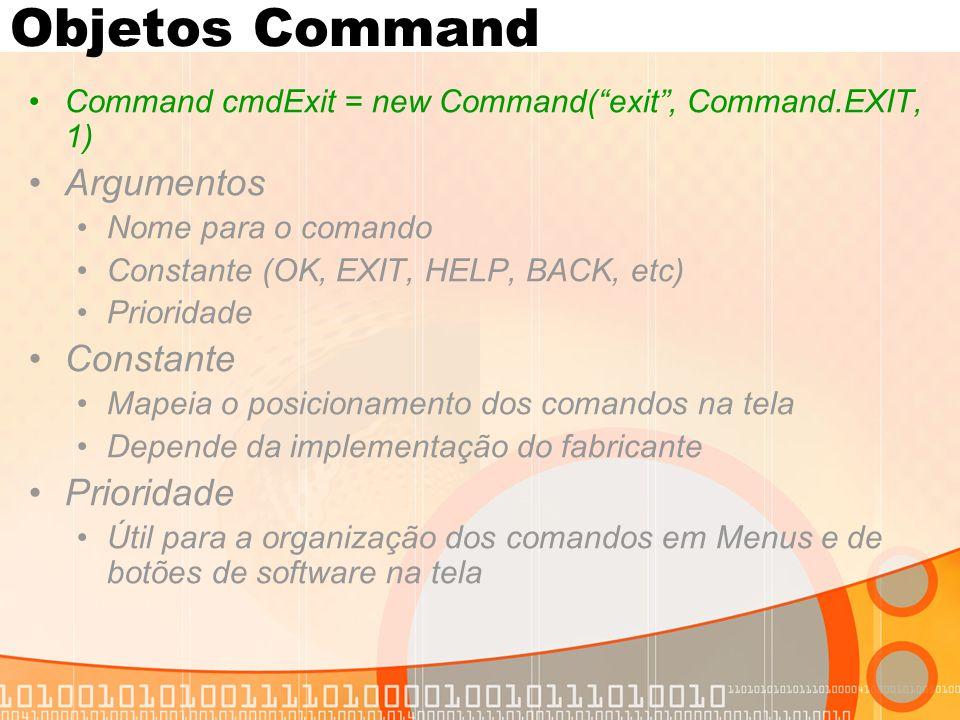 """Objetos Command Command cmdExit = new Command(""""exit"""", Command.EXIT, 1) Argumentos Nome para o comando Constante (OK, EXIT, HELP, BACK, etc) Prioridade"""