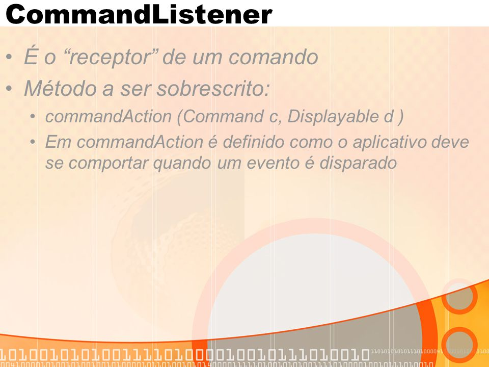 "CommandListener É o ""receptor"" de um comando Método a ser sobrescrito: commandAction (Command c, Displayable d ) Em commandAction é definido como o ap"