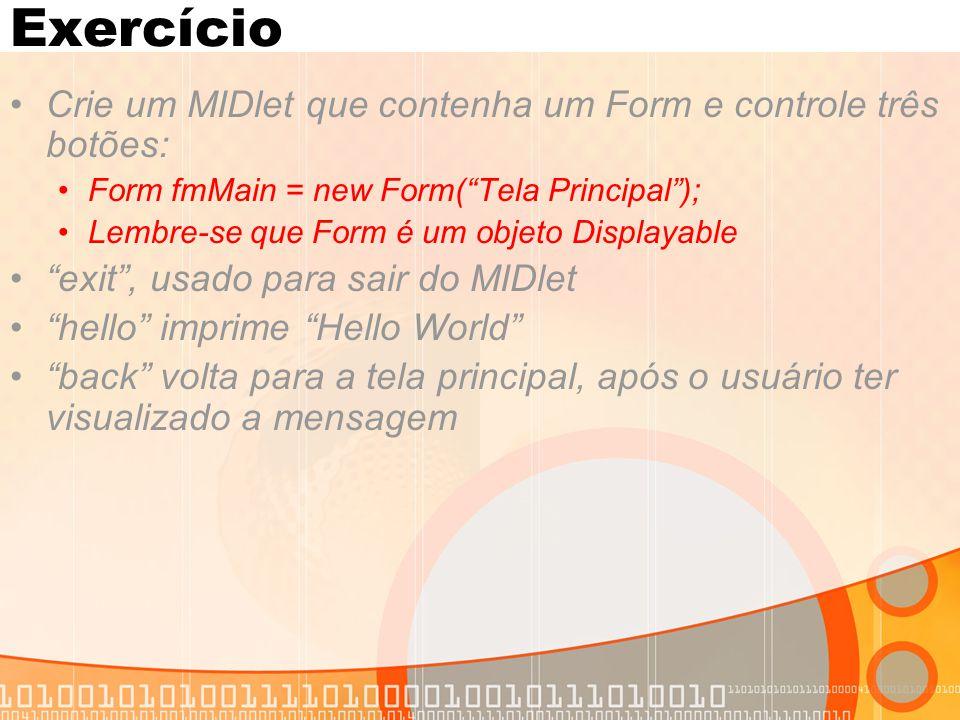 """Exercício Crie um MIDlet que contenha um Form e controle três botões: Form fmMain = new Form(""""Tela Principal""""); Lembre-se que Form é um objeto Display"""