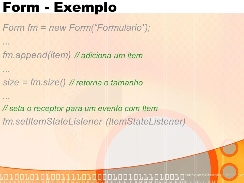 """Form - Exemplo Form fm = new Form(""""Formulario"""");... fm.append(item) // adiciona um item... size = fm.size() // retorna o tamanho... // seta o receptor"""