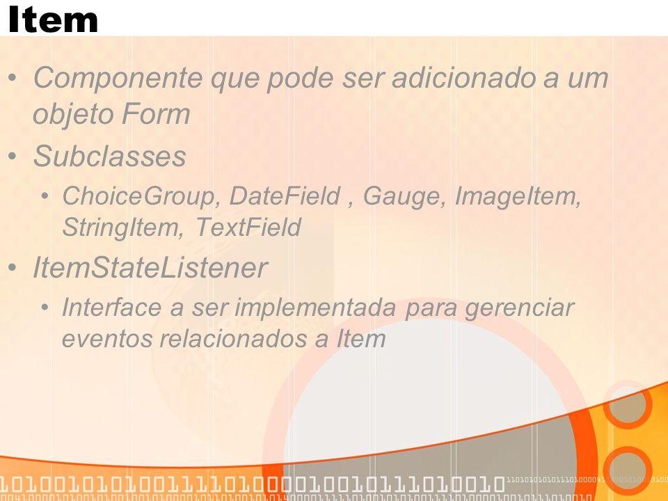 Item Componente que pode ser adicionado a um objeto Form Subclasses ChoiceGroup, DateField, Gauge, ImageItem, StringItem, TextField ItemStateListener