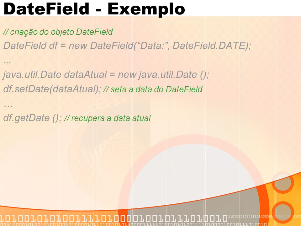 "DateField - Exemplo // criação do objeto DateField DateField df = new DateField(""Data:"", DateField.DATE);... java.util.Date dataAtual = new java.util."