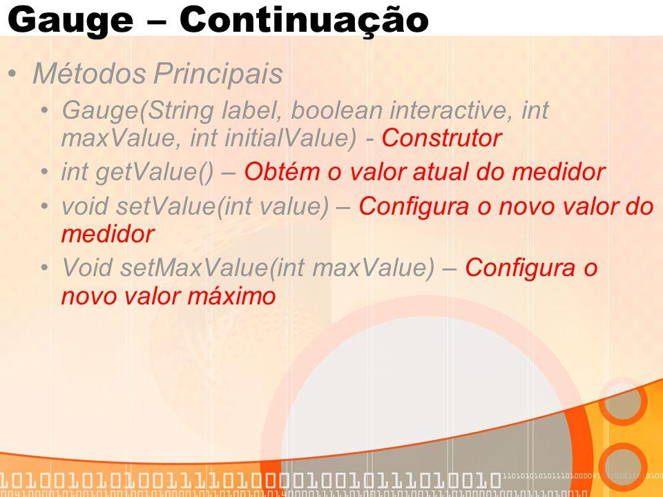 Gauge – Continuação Métodos Principais Gauge(String label, boolean interactive, int maxValue, int initialValue) - Construtor int getValue() – Obtém o