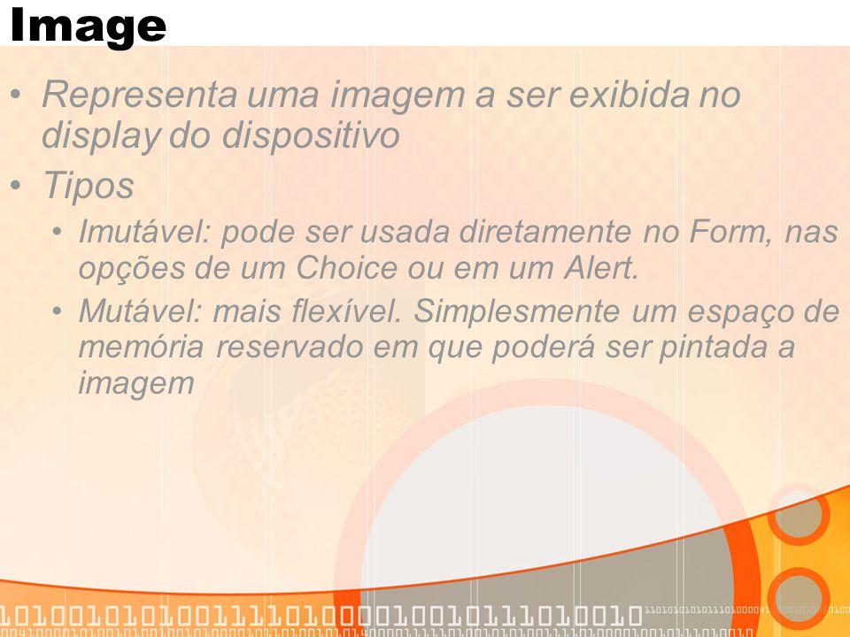Image Representa uma imagem a ser exibida no display do dispositivo Tipos Imutável: pode ser usada diretamente no Form, nas opções de um Choice ou em