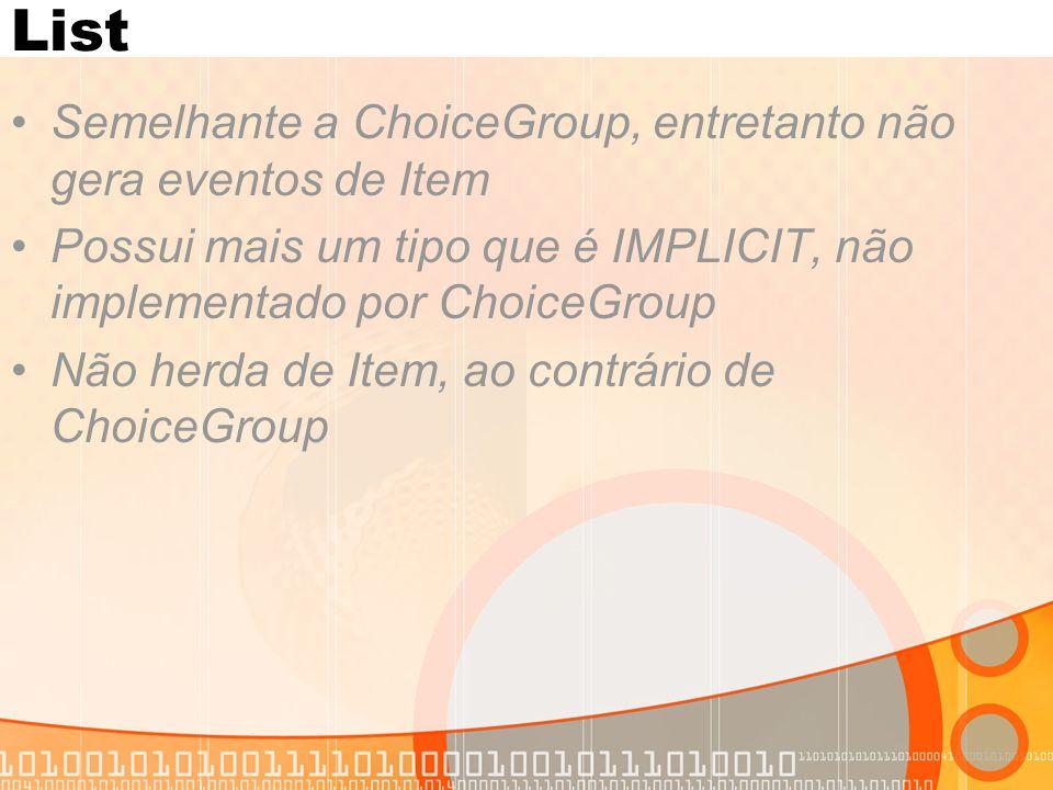 List Semelhante a ChoiceGroup, entretanto não gera eventos de Item Possui mais um tipo que é IMPLICIT, não implementado por ChoiceGroup Não herda de I