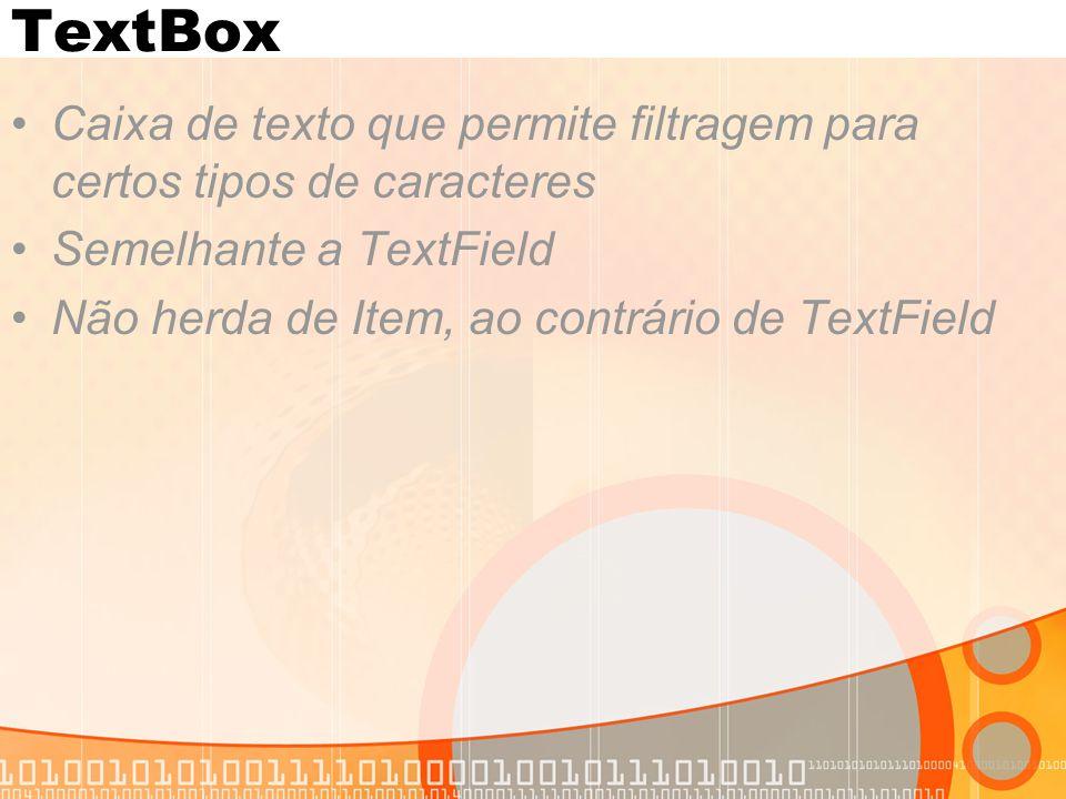 TextBox Caixa de texto que permite filtragem para certos tipos de caracteres Semelhante a TextField Não herda de Item, ao contrário de TextField