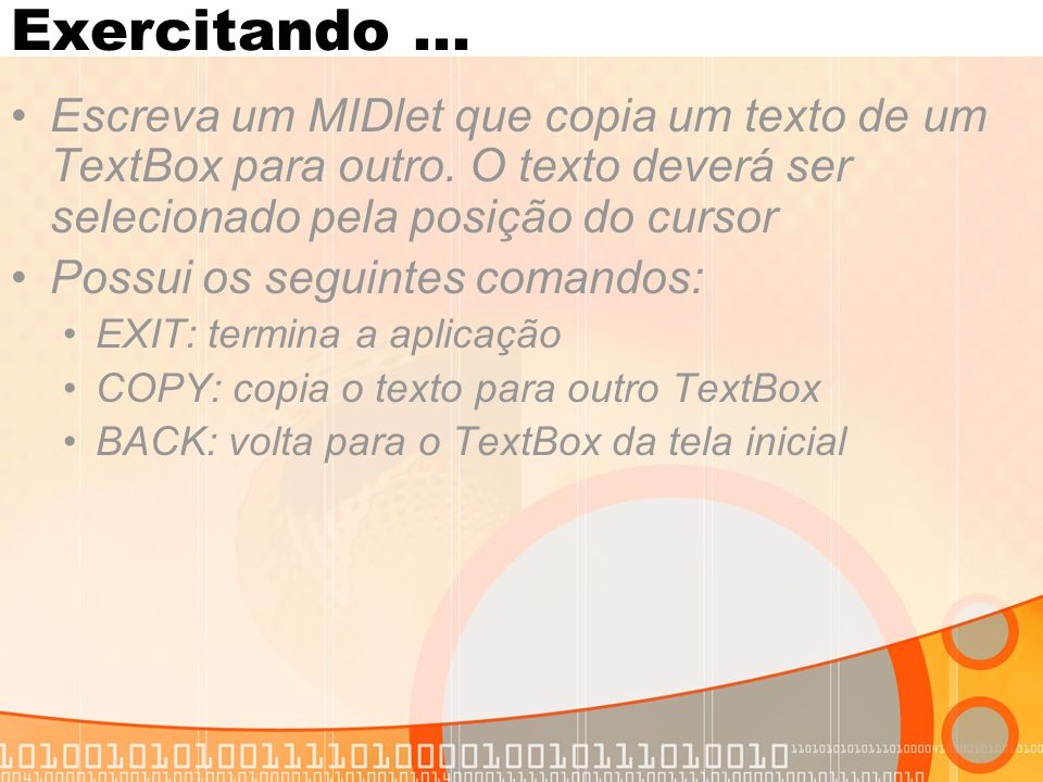 Exercitando... Escreva um MIDlet que copia um texto de um TextBox para outro. O texto deverá ser selecionado pela posição do cursor Possui os seguinte