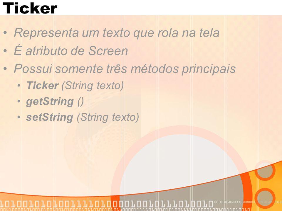 Ticker Representa um texto que rola na tela É atributo de Screen Possui somente três métodos principais Ticker (String texto) getString () setString (