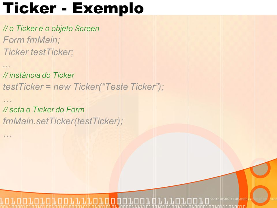 "Ticker - Exemplo // o Ticker e o objeto Screen Form fmMain; Ticker testTicker;... // instância do Ticker testTicker = new Ticker(""Teste Ticker""); … //"
