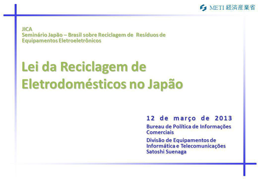 METI 経済産業省 Lei da Reciclagem de Eletrodomésticos no Japão 12 de março de 2013 Bureau de Política de Informações Comerciais Divisão de Equipamentos de