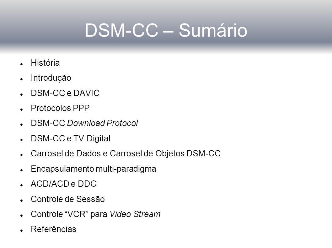 DSM-CC – Sumário História Introdução DSM-CC e DAVIC Protocolos PPP DSM-CC Download Protocol DSM-CC e TV Digital Carrosel de Dados e Carrosel de Objetos DSM-CC Encapsulamento multi-paradigma ACD/ACD e DDC Controle de Sessão Controle VCR para Video Stream Referências
