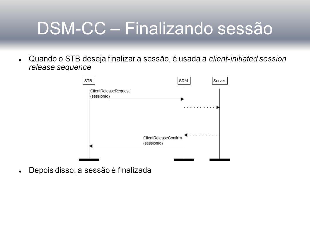 DSM-CC – Finalizando sessão Quando o STB deseja finalizar a sessão, é usada a client-initiated session release sequence Depois disso, a sessão é finalizada