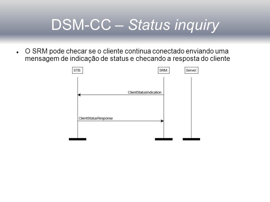 DSM-CC – Status inquiry O SRM pode checar se o cliente continua conectado enviando uma mensagem de indicação de status e checando a resposta do cliente