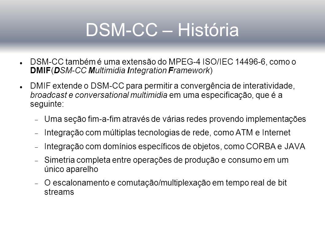 DSM-CC – História DSM-CC também é uma extensão do MPEG-4 ISO/IEC 14496-6, como o DMIF(DSM-CC Multimidia Integration Framework) DMIF extende o DSM-CC para permitir a convergência de interatividade, broadcast e conversational multimidia em uma especificação, que é a seguinte:  Uma seção fim-a-fim através de várias redes provendo implementações  Integração com múltiplas tecnologias de rede, como ATM e Internet  Integração com domínios específicos de objetos, como CORBA e JAVA  Simetria completa entre operações de produção e consumo em um único aparelho  O escalonamento e comutação/multiplexação em tempo real de bit streams