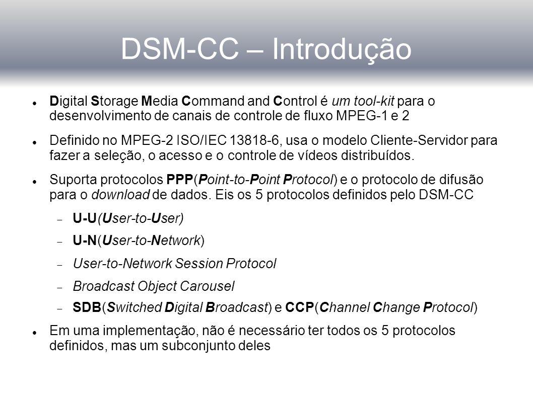 DSM-CC – Controle de Sessão Controle de Sessão fim-a-fim é necessário para alguns serviços e configurações de rede Um subconjunto do protocolo DSM-CC U-N é usado Normalmente, Resource management features do protocolo U-N não são necessários para redes DVB A sintaxe das mensagens U-N está definida no capítulo 4 do ISO/IEC 13818-6 No modelo DSM-CC, cliente e servidor usam o protocolo U-N para se comunicar com com o SRM Em um ambiente de serviço simples, o SRM pode ser integrado ao servidor pois apenas a gerência de sessão é necessária