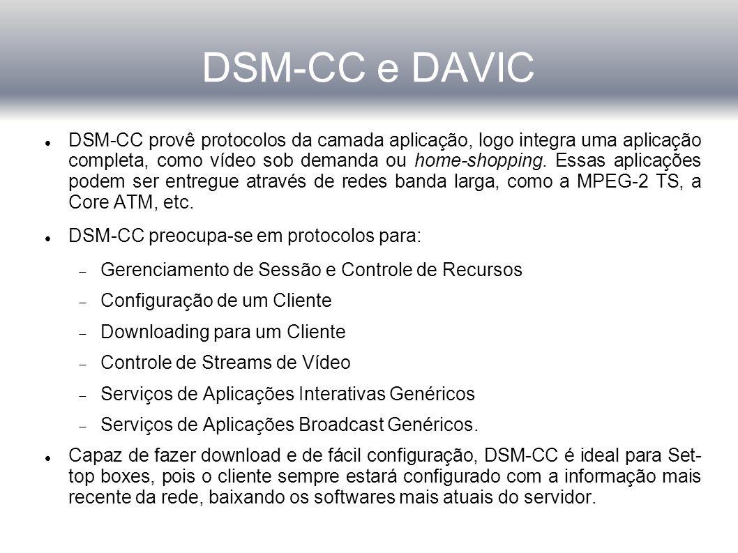 DSM-CC e DAVIC DSM-CC provê protocolos da camada aplicação, logo integra uma aplicação completa, como vídeo sob demanda ou home-shopping.