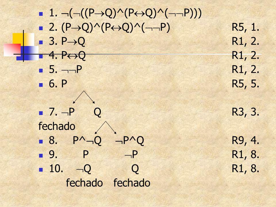 1.  (  ((P  Q)^(P  Q)^(  P))) 2. (P  Q)^(P  Q)^(  P)R5, 1. 3. P  QR1, 2. 4. P  QR1, 2. 5.  PR1, 2. 6. PR5, 5. 7.  PQR3, 3. fechado 8. P