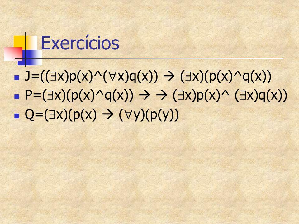 Exercícios J=((  x)p(x)^(  x)q(x))  (  x)(p(x)^q(x)) P=(  x)(p(x)^q(x))   (  x)p(x)^ (  x)q(x)) Q=(  x)(p(x)  (  y)(p(y))