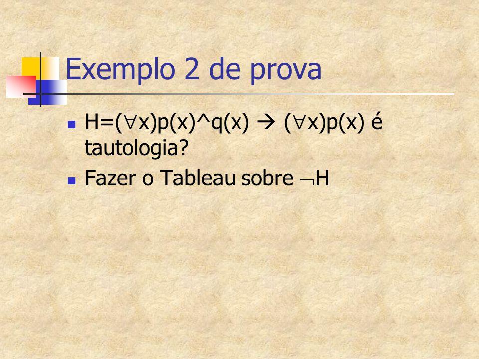 Exemplo 2 de prova H=(  x)p(x)^q(x)  (  x)p(x) é tautologia? Fazer o Tableau sobre  H