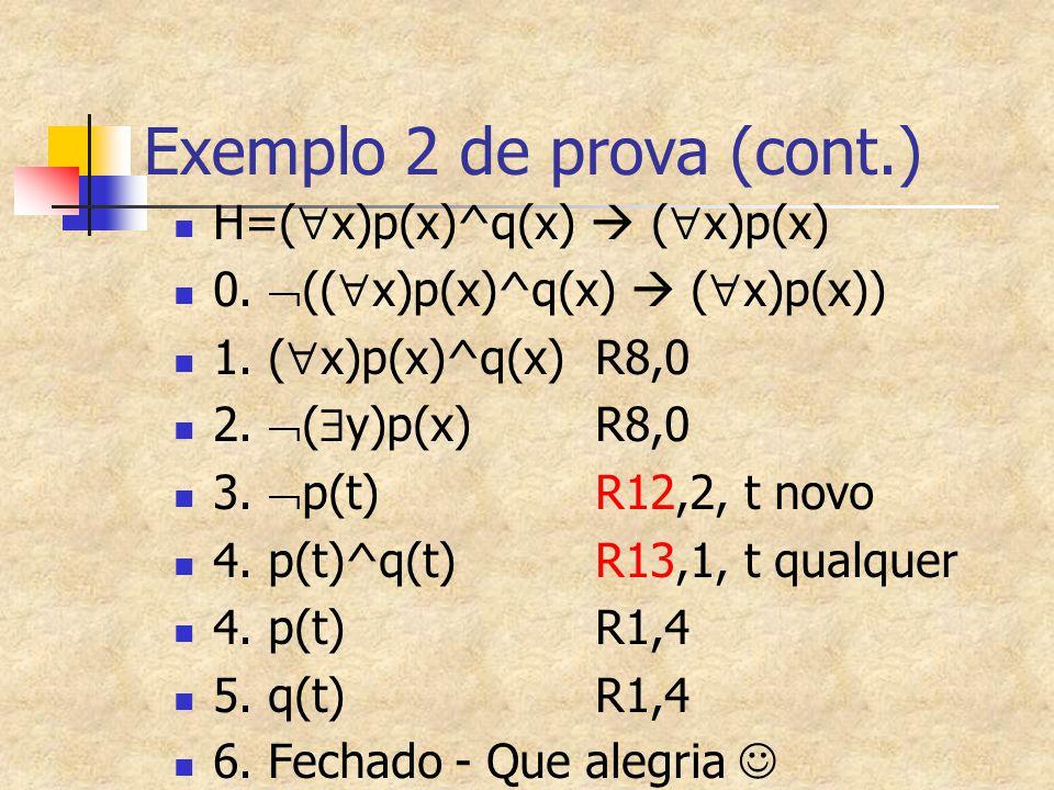 Exemplo 2 de prova (cont.) H=(  x)p(x)^q(x)  (  x)p(x) 0.  ((  x)p(x)^q(x)  (  x)p(x)) 1. (  x)p(x)^q(x) R8,0 2.  (  y)p(x) R8,0 3.  p(t) R