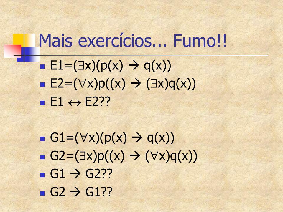Mais exercícios... Fumo!! E1=(  x)(p(x)  q(x)) E2=(  x)p((x)  (  x)q(x)) E1  E2?? G1=(  x)(p(x)  q(x)) G2=(  x)p((x)  (  x)q(x)) G1  G2??