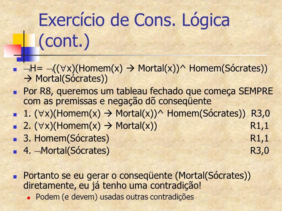 Exercício de Cons. Lógica (cont.)  H=  ((  x)(Homem(x)  Mortal(x))^ Homem(Sócrates))  Mortal(Sócrates)) Por R8, queremos um tableau fechado que c