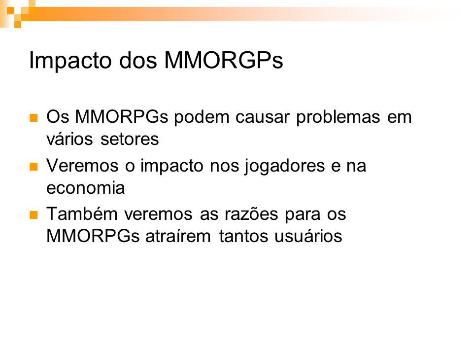 Impacto dos MMORGPs Os MMORPGs podem causar problemas em vários setores Veremos o impacto nos jogadores e na economia Também veremos as razões para os MMORPGs atraírem tantos usuários