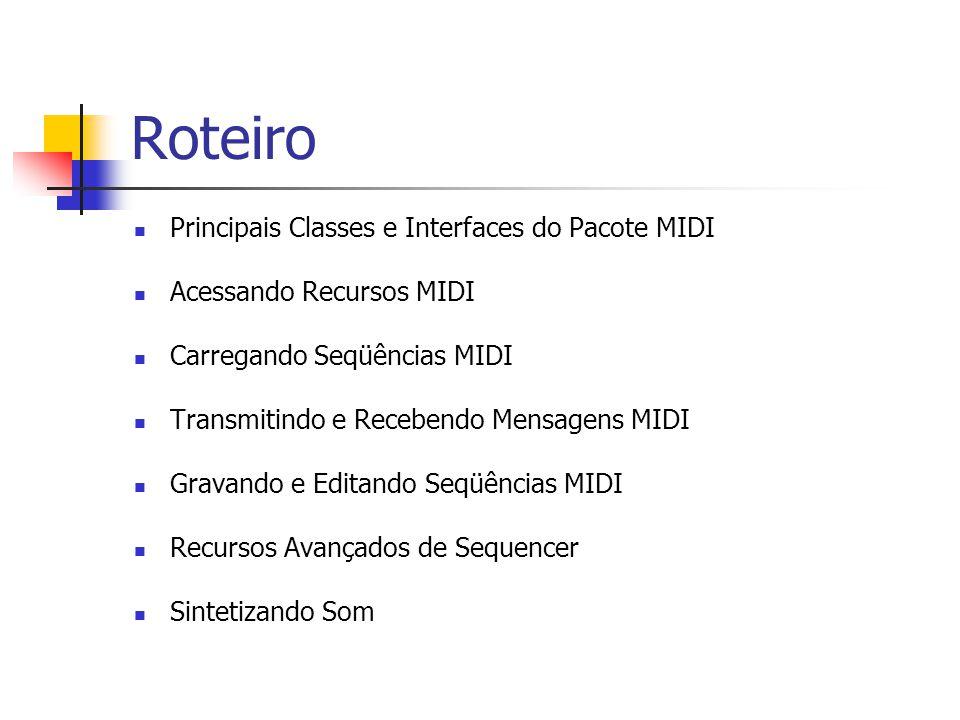 Roteiro Principais Classes e Interfaces do Pacote MIDI Acessando Recursos MIDI Carregando Seqüências MIDI Transmitindo e Recebendo Mensagens MIDI Grav